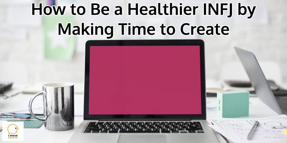 Want to be a happier, healthier INFJ? Yes? Then, a big part of that is making time to create. Learn why and how to make it happen here!