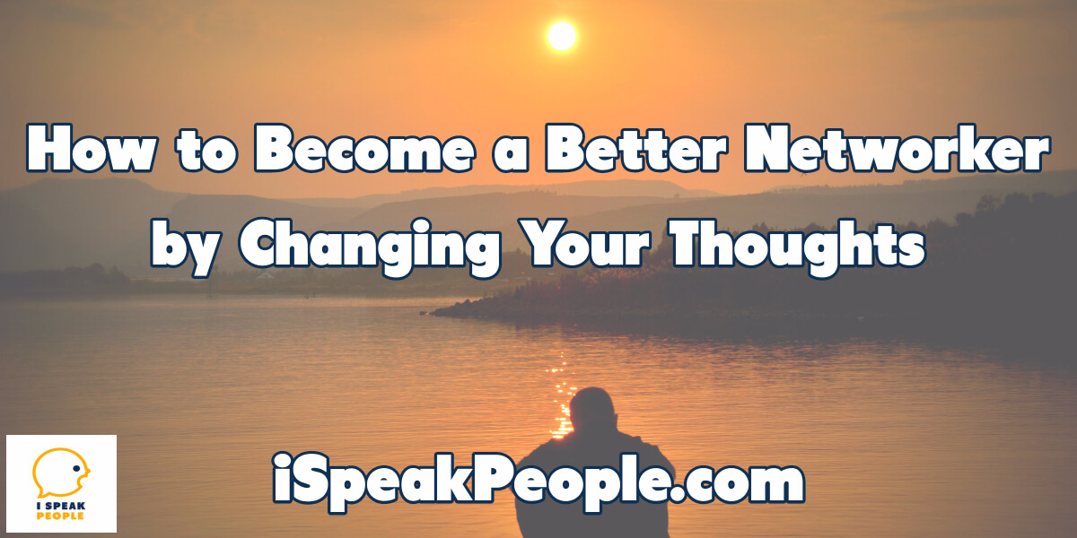 Thoughts are powerful. Learn how changing the way you think about yourself and other people can improve your ability to connect with network.